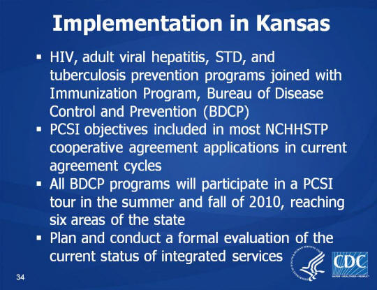 Implementation in Kansas. HIV, adult viral hepatitis, STD, and tuberculosis prevention programs joined with Immunization Program, Bureau of Disease Control and Prevention (BDCP). PCSI objectives included in most NCHHSTP cooperative agreement applications in current agreement cycles. All BDCP programs will participate in a PCSI tour in the summer and fall of 2010, reaching six areas of the state. Plan and conduct a formal evaluation of the current status of integrated services