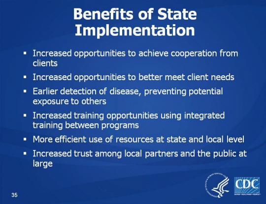 Benefits of State Implementation. Increased opportunities to achieve cooperation from clients. Increased opportunities to better meet client needs. Earlier detection of disease, preventing potential exposure to others. Increased training opportunities using integrated training between programs. More efficient use of resources at state and local level. Increased trust among local partners and the public at large