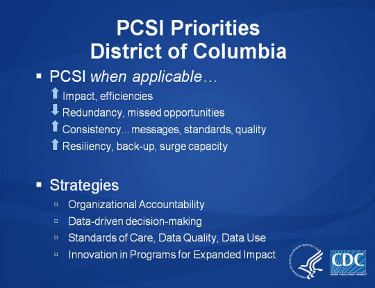 PCSI Priorities. District of Columbia. PCSI when applicable… Impact, efficiencies. Redundancy, missed opportunities. Consistency… messages, standards, quality. Resiliency, back-up, surge capacity. Strategies. Organizational Accountability. Data-driven decision-making. Standards of Care, Data Quality, Data Use. Innovation in Programs for Expanded Impact