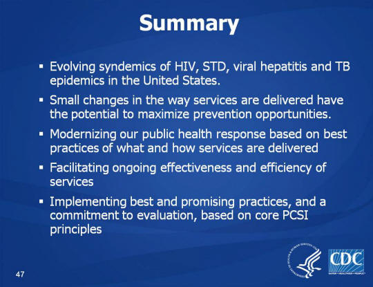 Summary. Evolving syndemics of HIV, STD, viral hepatitis and TB epidemics in the United States. Small changes in the way services are delivered have the potential to maximize prevention opportunities. Modernizing our public health response based on best practices of what and how services are delivered. Facilitating ongoing effectiveness and efficiency of services. Implementing best and promising practices, and a commitment to evaluation, based on core PCSI principles