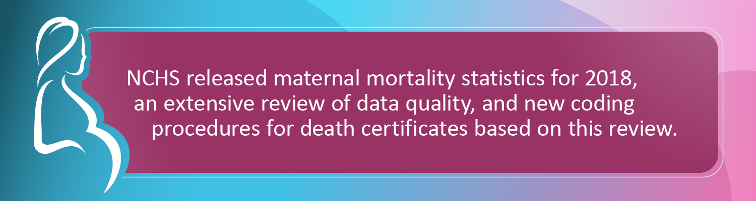 NCHS released maternal mortality statistics for 2018, an extensive review of data quality, and new coding procedures for death certificates based on this review.