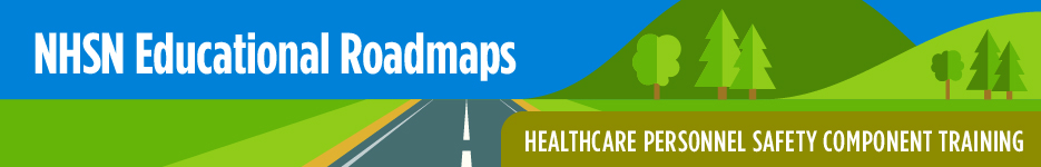 NHSN Educational Roadmap - Healthcare Personnel Safety Component