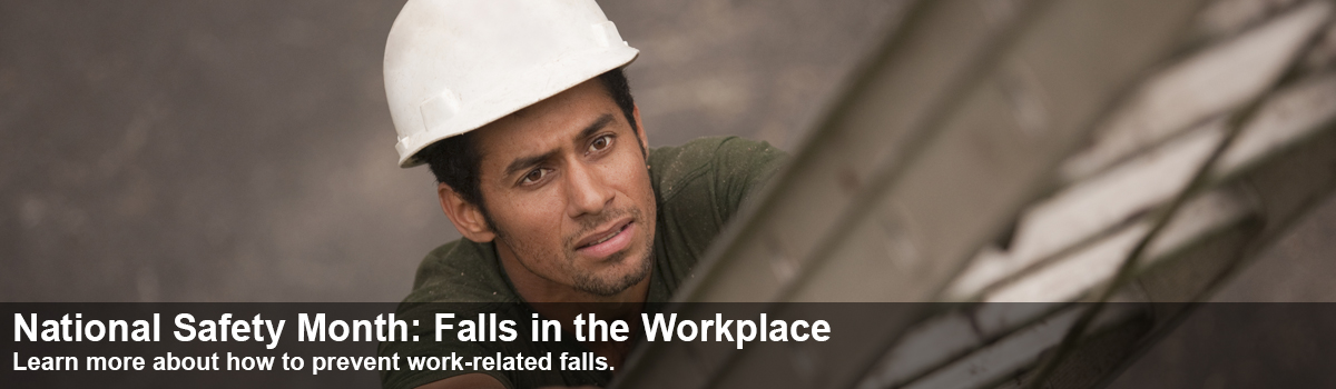 National Safety Month: Falls in the Workplace. Learn more about how to prevent work-related falls.