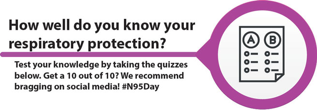 How well do you know your respiratory protection? Test your knowledge by taking the quizzes below. Get 10 out of 10? We recommend bragging on social media! #N95Day