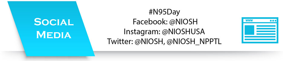Social Media, #N95Day, Facebook: @NIOSH, Instagram: @NIOSHUSA, Twitter: @NIOSH, @NIOSH_NPPTL