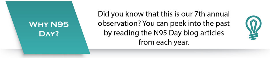 Why N95 Day? Did you know that this is our 7th annual observation? You can peek into the past by reading the N95 Day blog articles from each year.