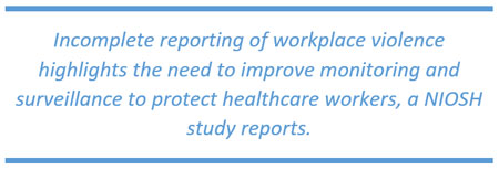 Incomplete reporting of workplace violence highlights the need to improve monitoring and surveillance to protect healthcare workers, a NIOSH study reports.