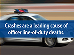 Crashes are a leading cause of officer line-of-duty deaths. Buckle Up. Slow Down. Focus. Remain Calm. Drive to arrive alive. www.cdc.gov/niosh/topics/leo