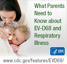 What parents need to know about EV-D68 and respiratory illness. See http://www.cdc.gov/features/EVD68/
