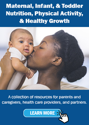Maternal, Infant, & Toddler Nutrition, Physical Activity, & Healthy Growth. A collection of resources for parents and caregivers, health care providers, and partners.