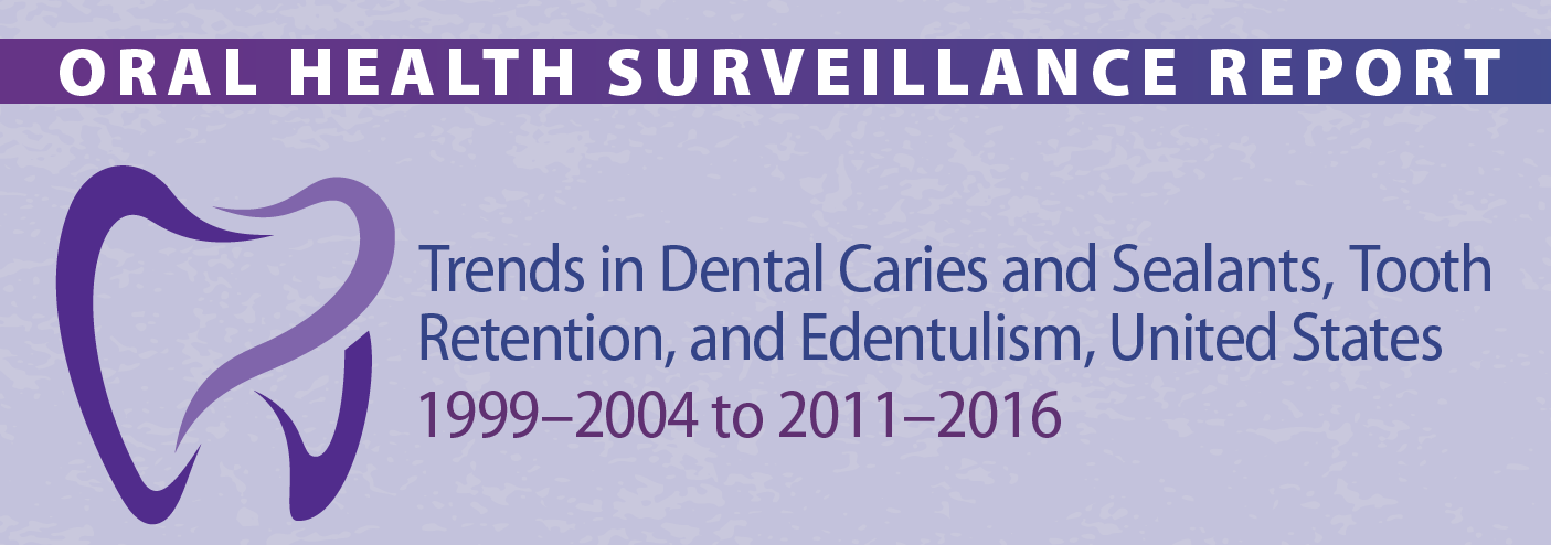 Oral health surveillance report: Trends in dental caries and sealants, tooth retention, and Edentulism, United States 1999-2004 to 2011-2016