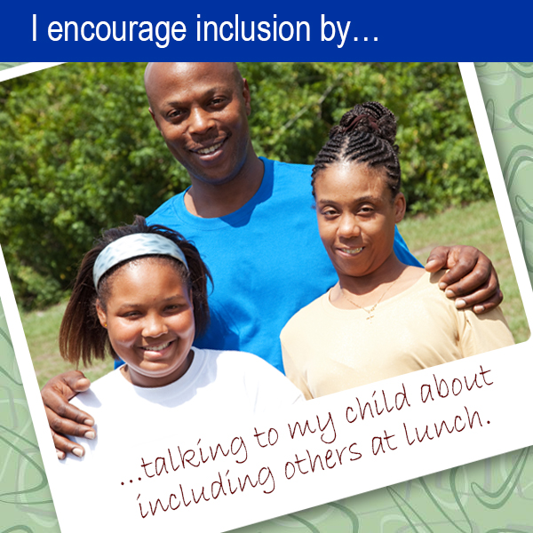 I encourage inclusion by... talking to my child about including others at lunch..