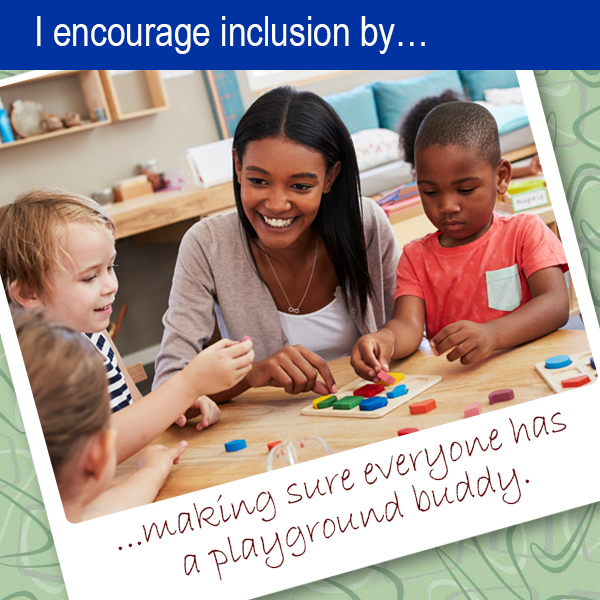 I encourage inclusion by... making sure every one has a playground buddy.