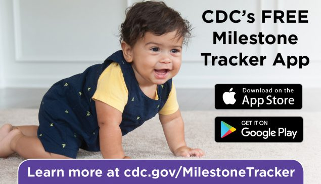Download CDC's FREE Milestone Tracker app from the Apple App Store and the Google Play store. Learn more at cdc.gov/MilestoneTracker