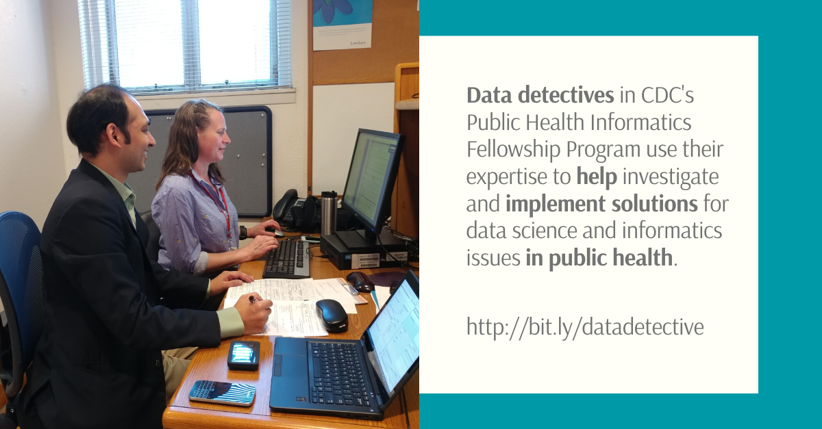 Data detectives in CDC's Public Health Informatics Fellowship Program use their expertise to help investigate and implement solutions for data science and informatics issues in public health