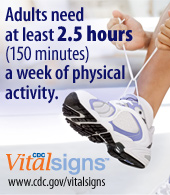 Adults need at least 2 1/2 hours a week of physical activity. CDC Vital Signs www.cdc.gov/vitalsigns