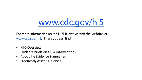 For more information on the HI-5 Initiative, visit the website at www.cdc.gov/hi5. There you can find: HI-5 Overview; Evidence briefs on all 14 interventions; About the Evidence summaries; Frequently asked questions.