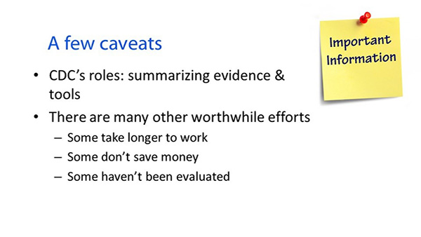 : A few caveats. Important information. CDCs roles: summarizing evidence and tools. There are many other worthwhile efforts: Some take loner to work; some dont save money; some havent been evaluated.