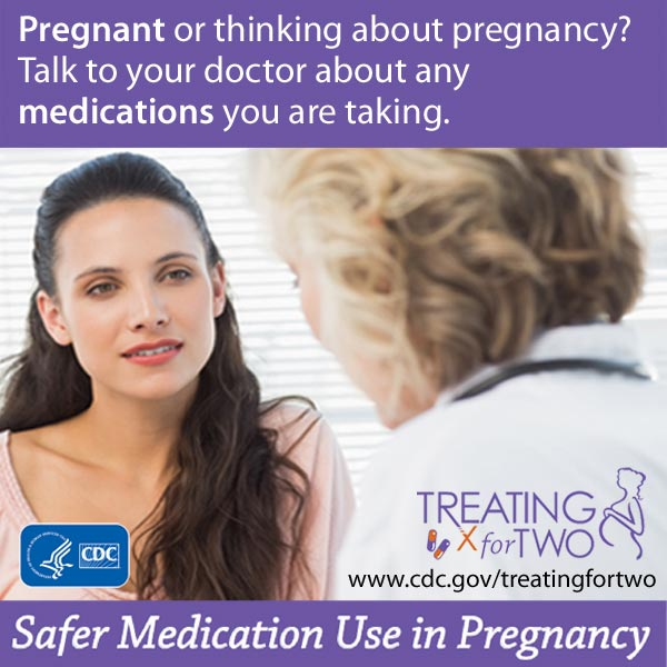 Pregnant or thinking about pregnancy? Talk to your doctor about any medication you are taking. Treating for Two. Visit: http://www.cdc.gov/treatingfortwo to learn more. Safer medication use in pregnancy.