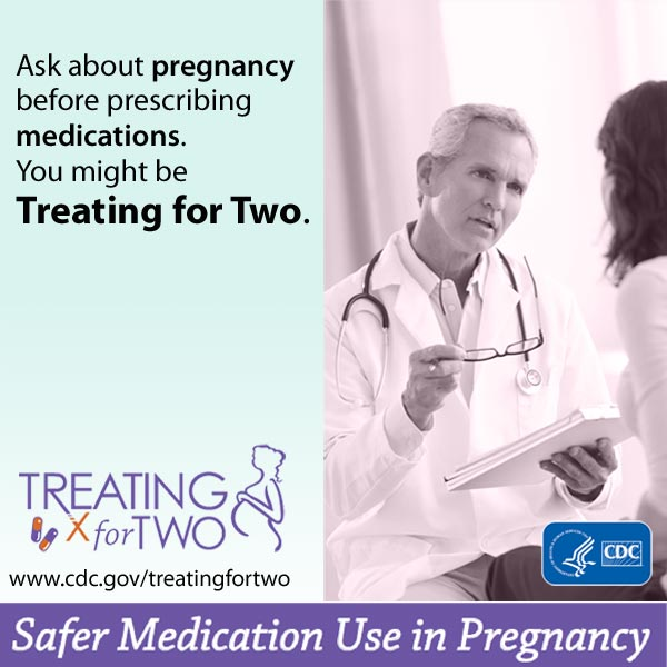 When prescribing medications you might be Treating for Two. Visit: http://www.cdc.gov/treatingfortwo to learn more.  Safer medication use in pregnancy.