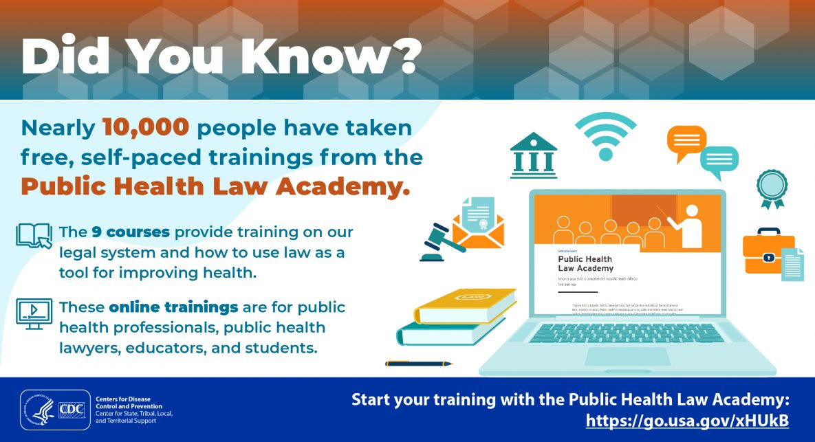 Did You Know? Nearly 10,000 people have taken free, self-paced trainings from the Public Health Law Academy. The 9 courses provide training on our legal system and how to use law as a tool for improving health. These online trainings are for public health professionals, public health lawyers, educators, and students. Start your training with the Public Health Law Academy: https://go.usa.gov/xHUkB