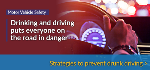 Drinking and driving puts everyone in the road in danger. Click here to read about strategies to prevent drunk driving.
