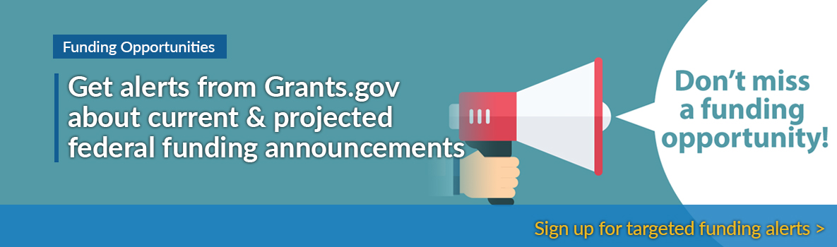 Get alerts from Grants.gov about current and projected federal funding annoucements. Sign up for targeted funding alerts.