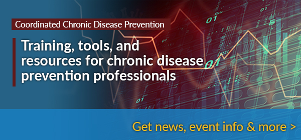 Coordinated Chronic Disease Prevention - Training, tools, and resources for chronic disease prevention professionals, get event info and news