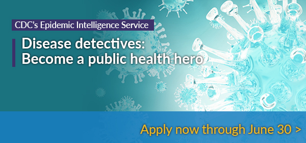 CDC's Epidemic Intelligence Service - Disease detectives: Become a public health hero, apply now through June 30