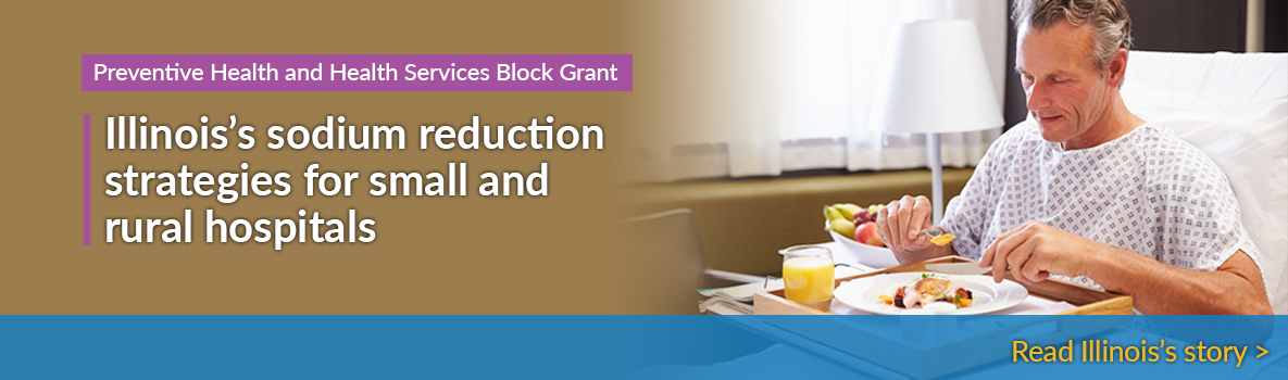 Preventive Health and Health Services Block Grant - Illinois's sodium reduction strategies for small and rural hospitals - Read Illinois's story.