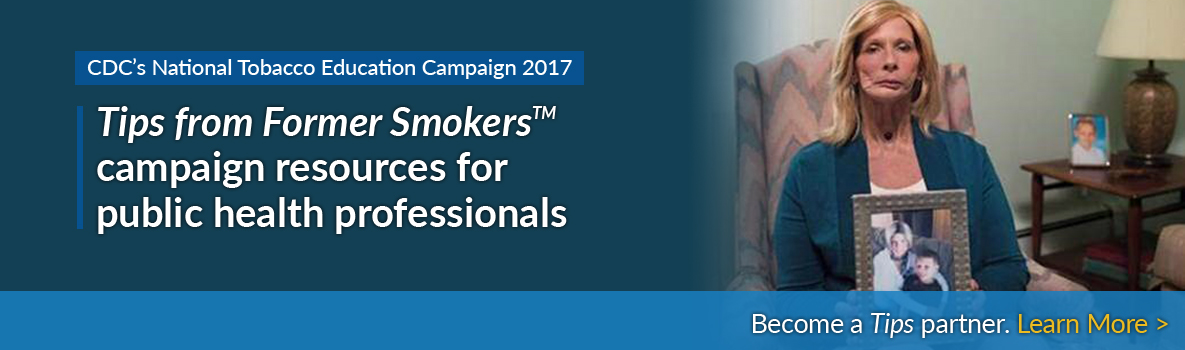 CDC's National Tobacco Education Campaign 2017 - Tips from Former Smokers campaign resources for public health professionals - Become a Tips partner.  Learn More