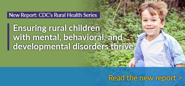 New Report: CDC's Rural Health Series - Ensuring rural Children with mental, behavioral, and developmental disorders thrive - Read the new report