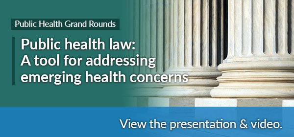 Public Health Grand Rounds - Public health law: A tool for addressing emerging health concerns - View the presentatio & video