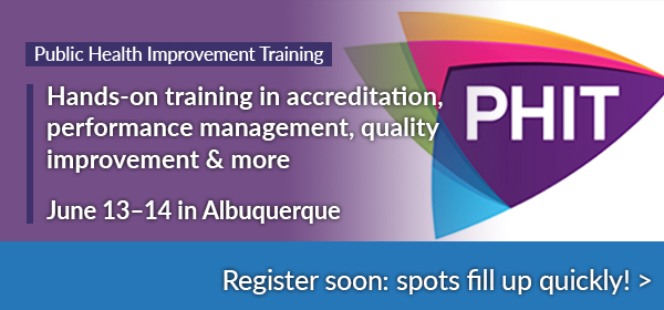 Public Health Improvement Training - Hands-on training in accreditation, performance management, quality improvement & more - June 13-14 in Albuquerque - Register soon: spots fill up quickly!
