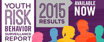Youth Risk Behavior Surveillance Report - 2015 Results Available Now