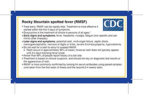 Rocky Mountain Spotted Fever clinical pocket card. Treat early: RMSF can be rapidly fatal. Treatment is most effective if started within the first 5 days of symptoms. Doxycycline is the treatment of choice in persons of all ages.* Early signs and symptoms: fever, headache, myalgia, fatigue (non-specific and can mimic other illnesses). Later signs and symptoms: petechial rash, multi-organ failure, septic shock, meningoencephalitis, necrosis of digits or limbs, severe thrombocytopenia, hyponatremia. Do not wait for a rash to occur to suspect RMSF. Rash occurs in approximately 90% of cases, however rash does not typically appear until 2-4 days following fever onset. Fewer than 60% of people report history of a tick bite. Treatment is based on clinical suspicion, and should not rely on diagnostic test results or the appearance of rash. RMSF is most commonly confirmed by looking for serum antibodies using paired samples (one taken from the first week of illness and the second 2-4 weeks later).