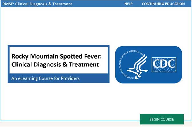 Rocky Mountain Spotted Fever: Clinical Diagnosis & Treatment An eLearning Course for Providers. Begin Course