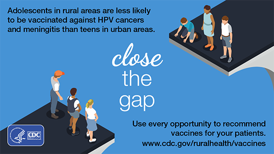Close the gap.  Adolescents in rural areas are less likely to be vaccinated against HPV cancers and meningitis than teens in urban areas.  Use every opportunity to recommend vaccines for your patients.  www.cdc.gov/ruralhealth/vaccines