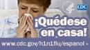 Quédese en casa si presenta los síntomas de la influenza. Para obtener más información consulte www.cdc.gov/h1n1flu/espanol/
