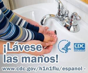 Lave sus manos y las de su hijo con agua limpia y jabón. Para obtener más información consulte www.cdc.gov/h1n1flu/espanol/