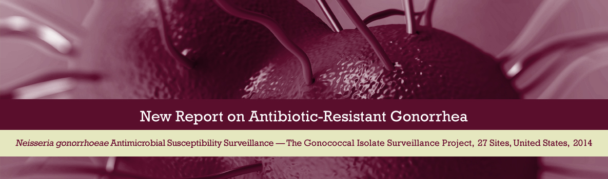 New Antibiotic-Resistant Gonorrhea Report. Neisseria gonorrhoeae Antimicrobial Susceptibility Surveillance - The Gonococcal Isolate Surveillance Project, 27 Sites, United States, 2014