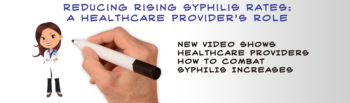Reducing Rising Syphilis Rates: A Healthcare Provider's Role - New video walks healthcare providers through the three key actions that they can take to help reverse the rising syphilis rates: Talk, Test, and Treat.