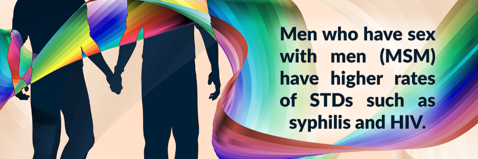 Men who have sex with men (MSM) have higher rates of STDs such as syphilis and HIV.