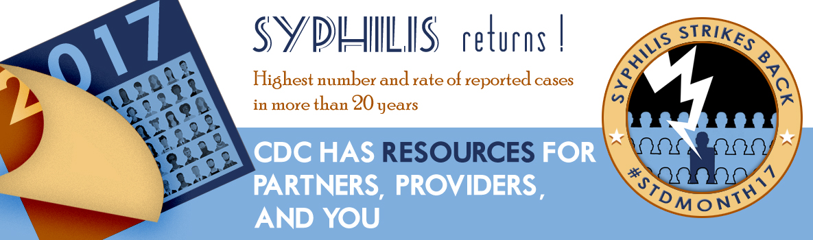 2017 - Syphilis Returns. Highest number and rate of cases in more than 20 years. CDC has resources for providers, partners, and you.