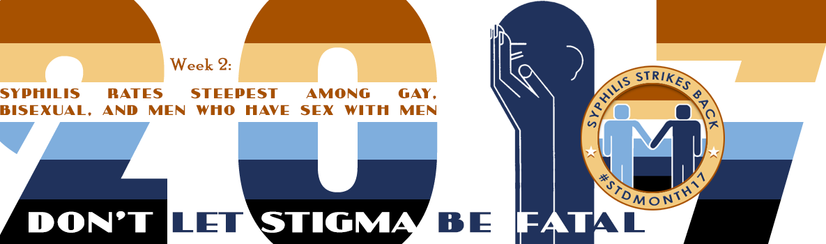 2017 Week 2: Syphilis rates steepest for gay and bisexual men. Don't let stigma be fatal.