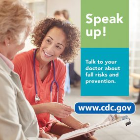 Speak up! Talk to your doctor about fall risks and prevention. www.cdc.gov
