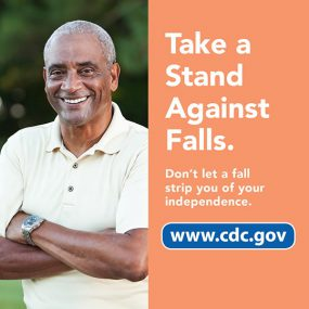 Take a stand against falls. Don't let a fall strip you of your independence. www.cdc.gov