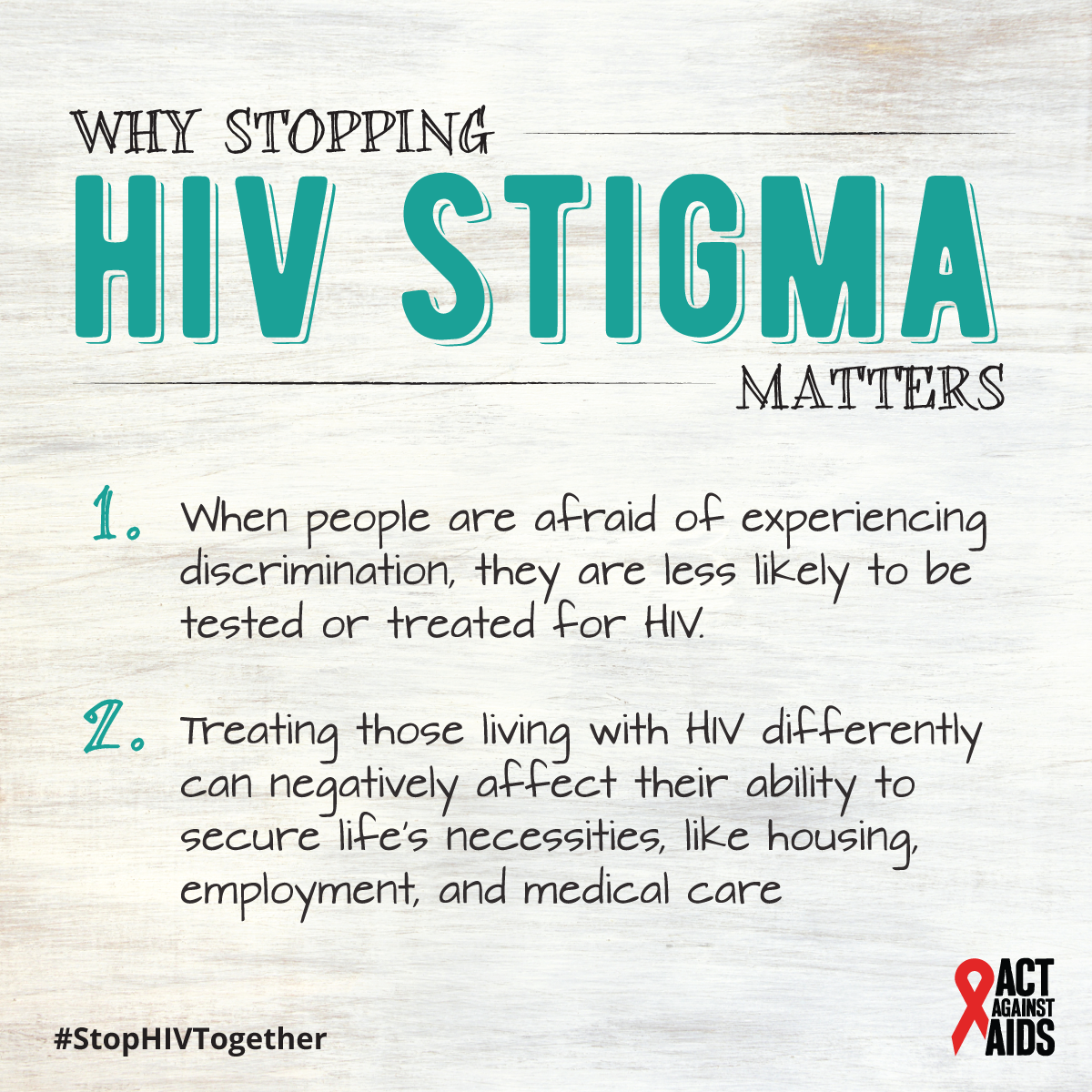 Why stopping HIV stigma matters. 1. When people are afraid of experiencing discrimination, they are less likely to be tested or treated for HIV. 2. Treating those living with HIV differently can negatively affect their ability to secure life's necessities like housing, employment, and medical care. #StopHIVTogether Act Against AIDS