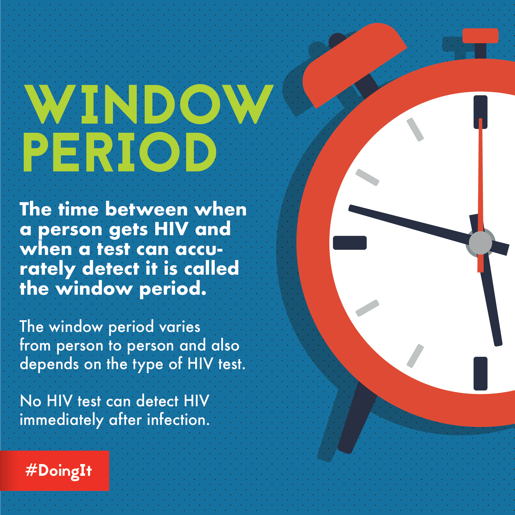 Image displays animation of a clock, along with the following text: WINDOW PERIOD The time between when a person gets HIV and when a test can accurately detect it is called the window period. The window period varies from person to person and depends on the type of HIV test. No HIV test can detect HIV immediately after infection.