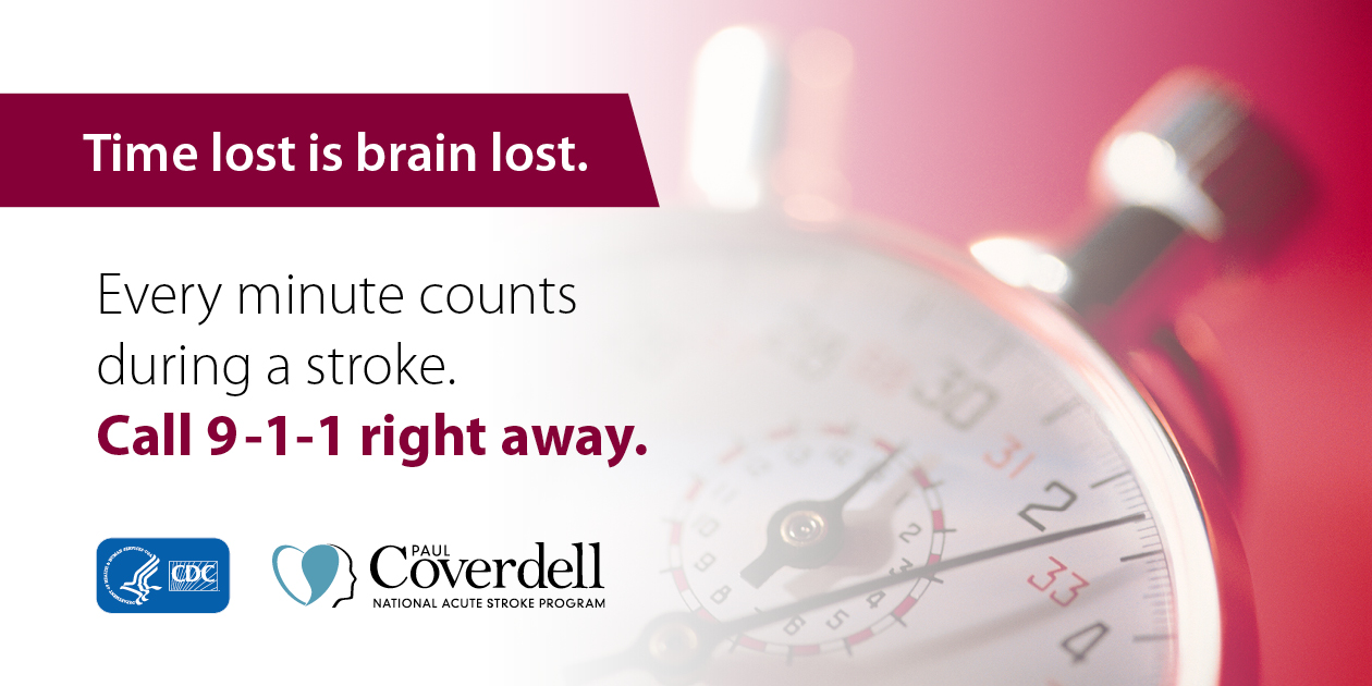 Time lost is brain lost. Every minute counts during a stroke. Call 9-1-1 right away.